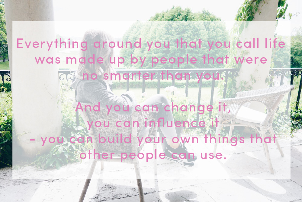 everything around you was made up by people no smarter than you